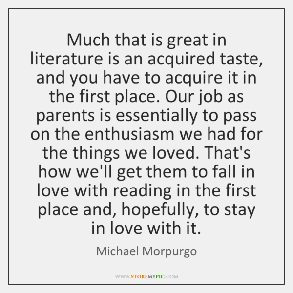 Much that is great in literature is an acquired taste, and you ...