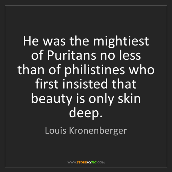 Louis Kronenberger: He was the mightiest of Puritans no less than of philistines...
