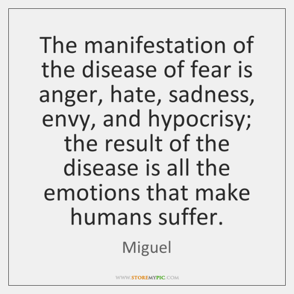 The manifestation of the disease of fear is anger, hate, sadness, envy, ...