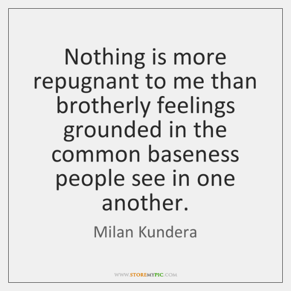 Nothing is more repugnant to me than brotherly feelings grounded in the ...