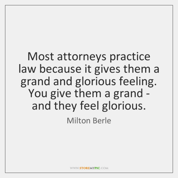 Most attorneys practice law because it gives them a grand and glorious ...