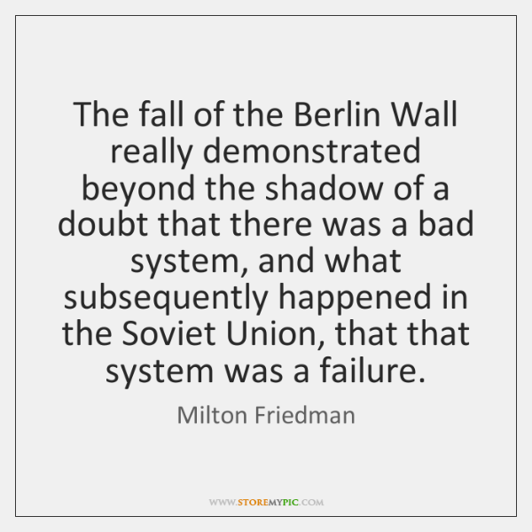 The fall of the Berlin Wall really demonstrated beyond the shadow of ...