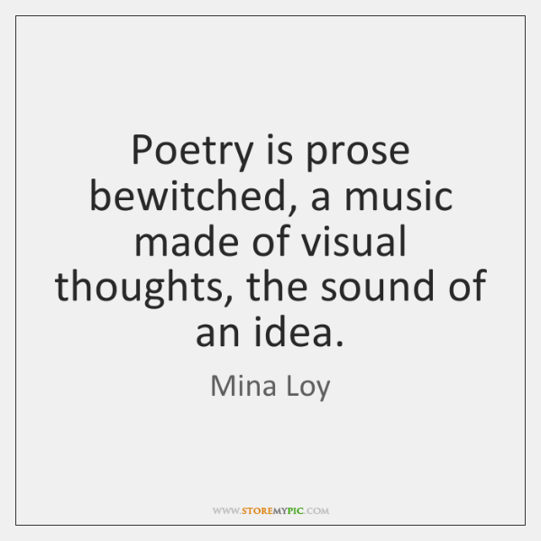 Poetry is prose bewitched, a music made of visual thoughts, the sound ...