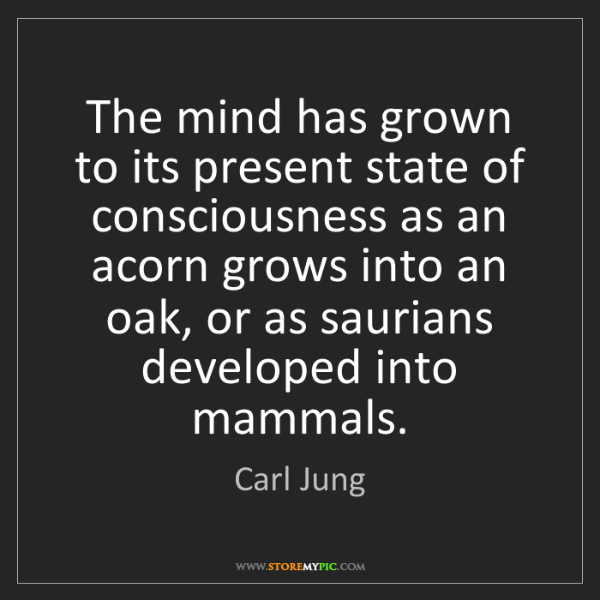 Carl Jung: The mind has grown to its present state of consciousness...