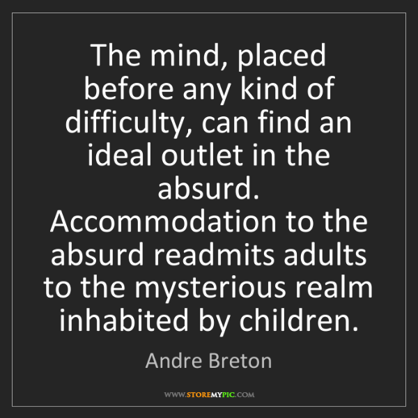 Andre Breton: The mind, placed before any kind of difficulty, can find...
