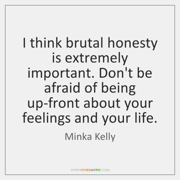 I think brutal honesty is extremely important. Don't be afraid of being ...