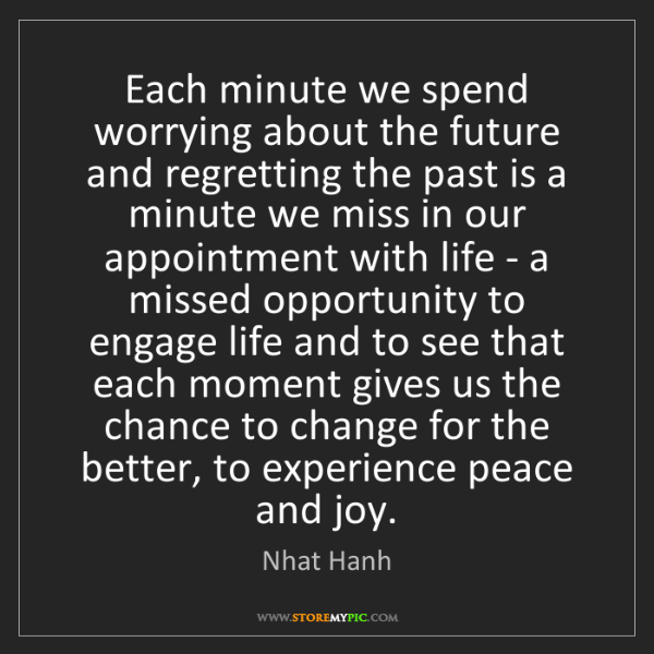 Nhat Hanh: Each minute we spend worrying about the future and regretting...