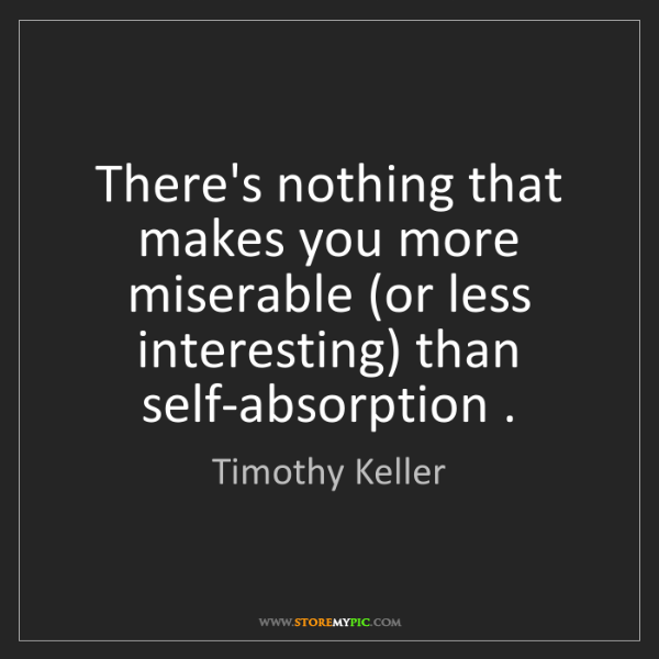 Timothy Keller: There's nothing that makes you more miserable (or less...
