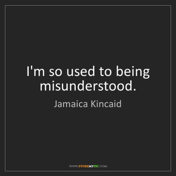 Jamaica Kincaid: I'm so used to being misunderstood.