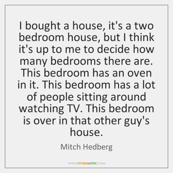 I bought a house, it's a two bedroom house, but I think ...