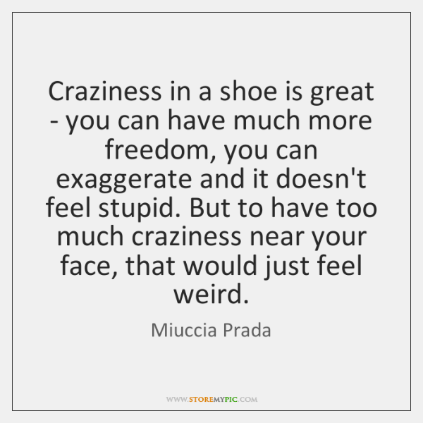 Craziness in a shoe is great - you can have much more ...