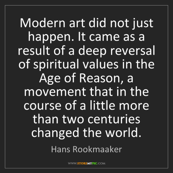 Hans Rookmaaker: Modern art did not just happen. It came as a result of...
