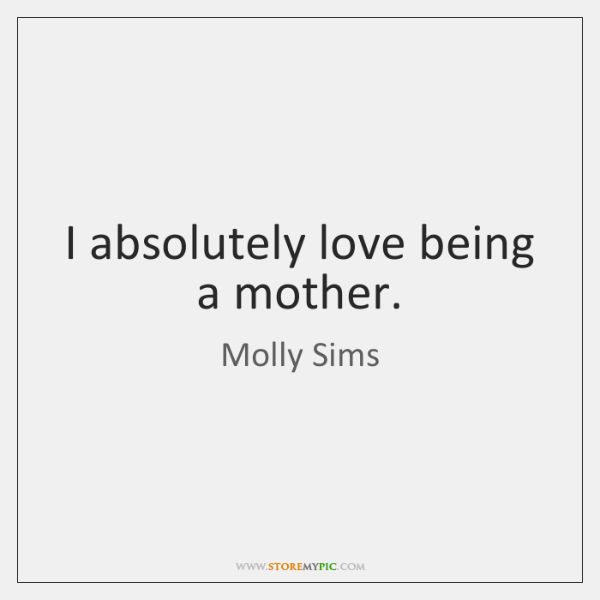 I absolutely love being a mother.