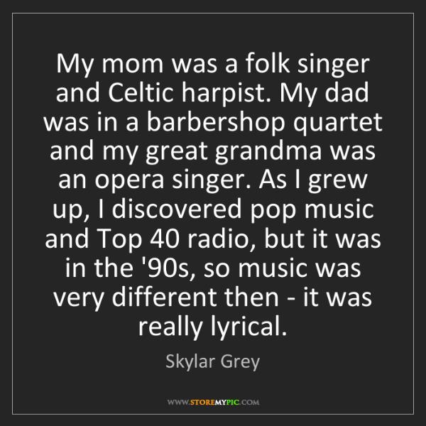 Skylar Grey: My mom was a folk singer and Celtic harpist. My dad was...