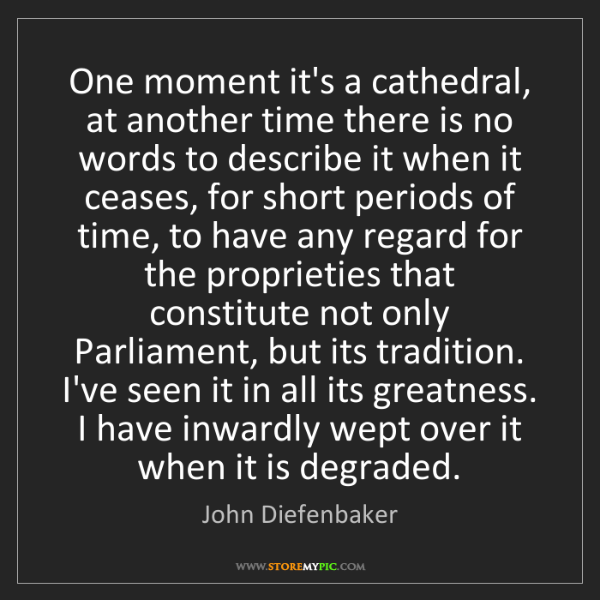 John Diefenbaker: One moment it's a cathedral, at another time there is...