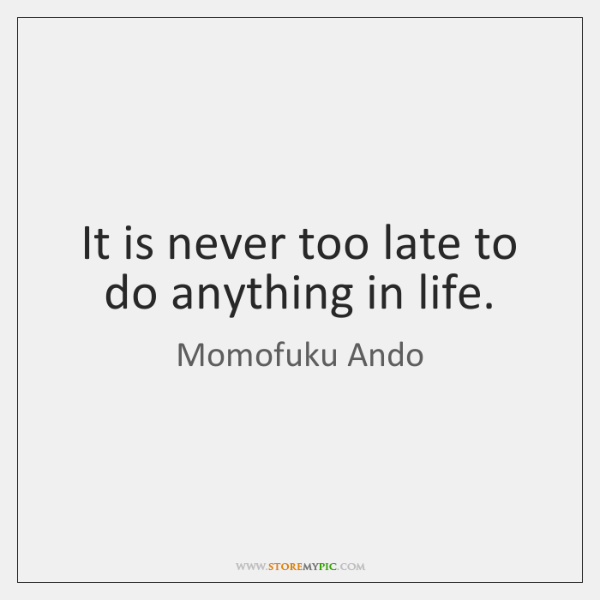 It is never too late to do anything in life.
