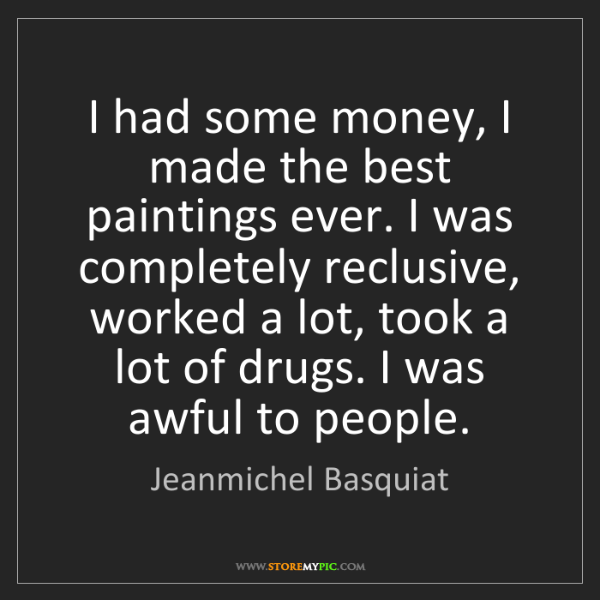 Jeanmichel Basquiat: I had some money, I made the best paintings ever. I was...