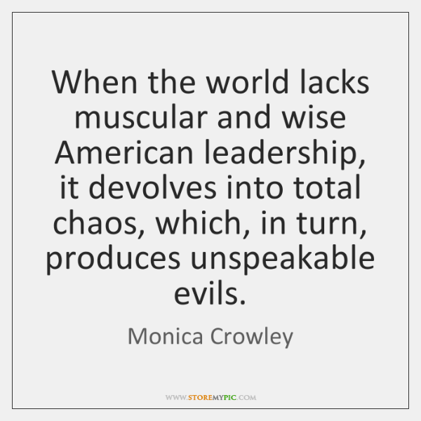 When the world lacks muscular and wise American leadership, it devolves into ...