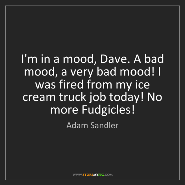 Adam Sandler: I'm in a mood, Dave. A bad mood, a very bad mood! I was...