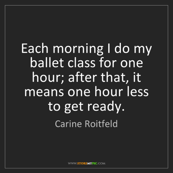 Carine Roitfeld: Each morning I do my ballet class for one hour; after...