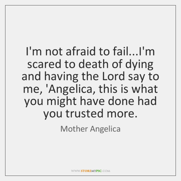 I'm not afraid to fail...I'm scared to death of dying and ...