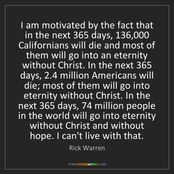 Rick Warren: I am motivated by the fact that in the next 365 days,...