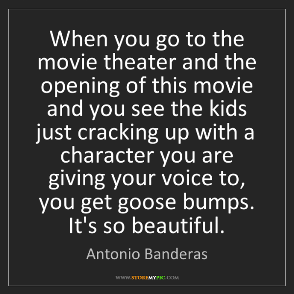 Antonio Banderas: When you go to the movie theater and the opening of this...
