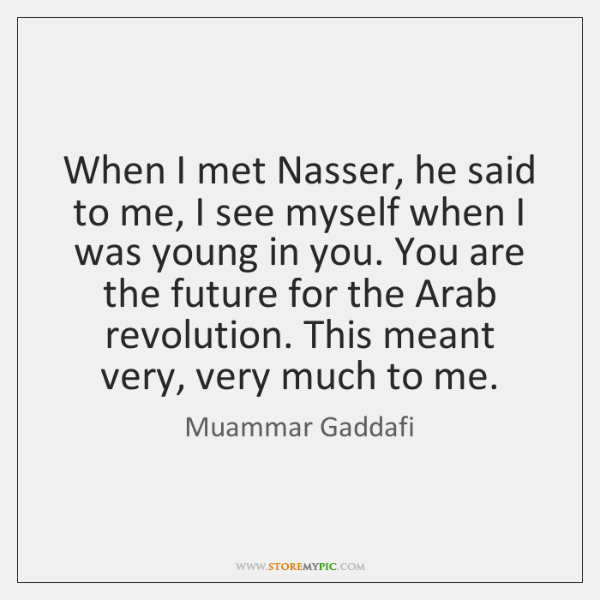 When I met Nasser, he said to me, I see myself when ...