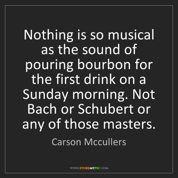 Carson Mccullers: Nothing is so musical as the sound of pouring bourbon...