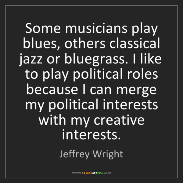 Jeffrey Wright: Some musicians play blues, others classical jazz or bluegrass....
