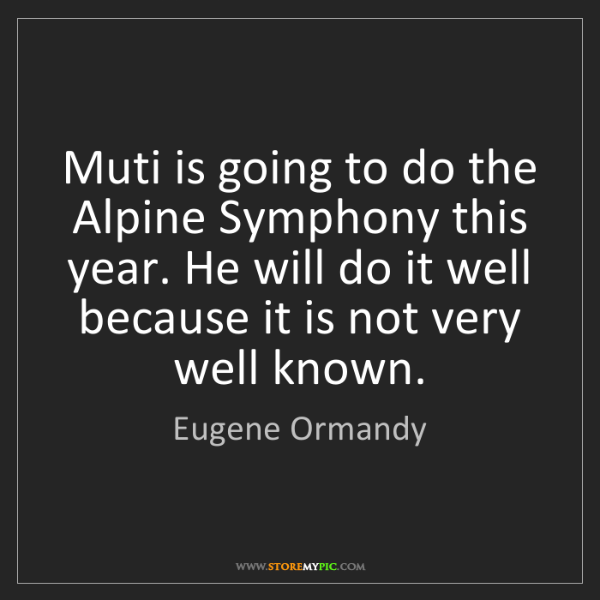 Eugene Ormandy: Muti is going to do the Alpine Symphony this year. He...