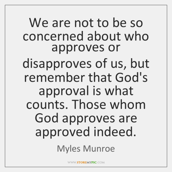 We are not to be so concerned about who approves or disapproves ...