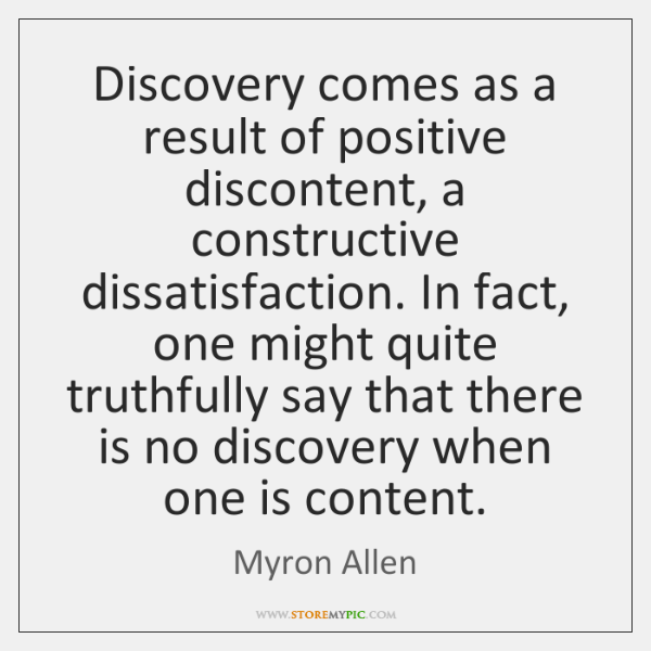 Discovery comes as a result of positive discontent, a constructive dissatisfaction. In ...