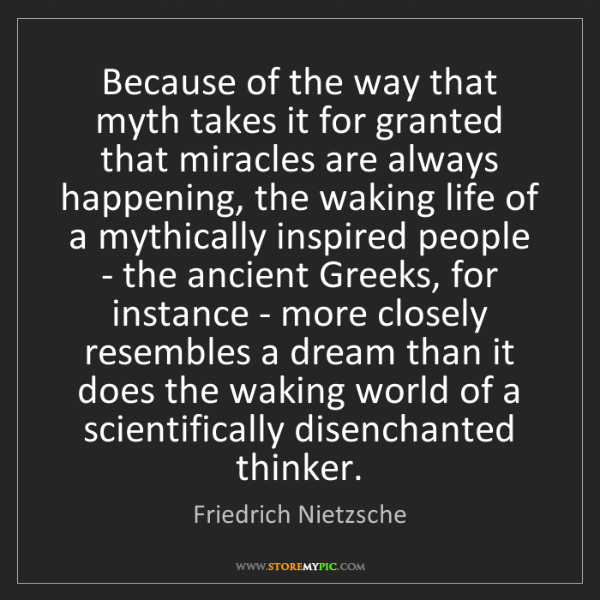 Friedrich Nietzsche: Because of the way that myth takes it for granted that...