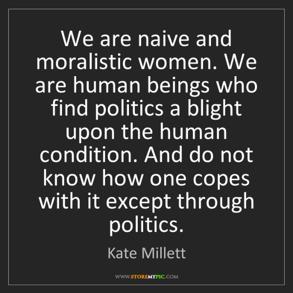Kate Millett: We are naive and moralistic women. We are human beings...