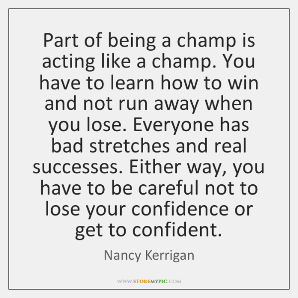 Part of being a champ is acting like a champ. You have ...