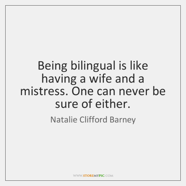 Being bilingual is like having a wife and a mistress. One can ...
