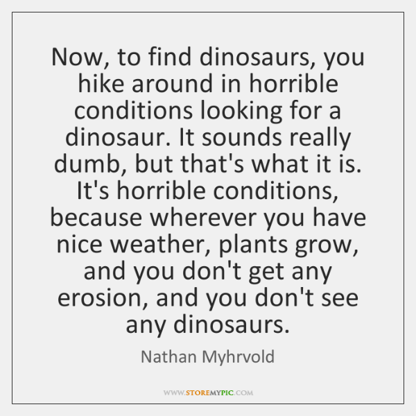 Now, to find dinosaurs, you hike around in horrible conditions looking for ...