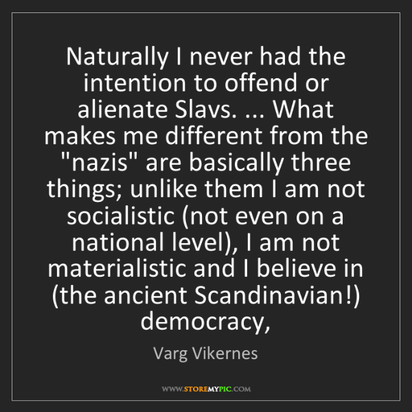 Varg Vikernes: Naturally I never had the intention to offend or alienate...