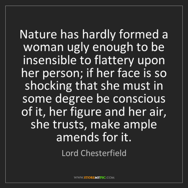 Lord Chesterfield: Nature has hardly formed a woman ugly enough to be insensible...