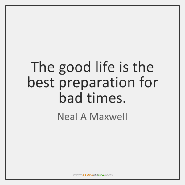 The good life is the best preparation for bad times.