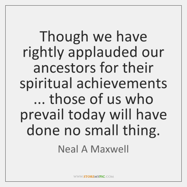 Though we have rightly applauded our ancestors for their spiritual achievements ... those ...