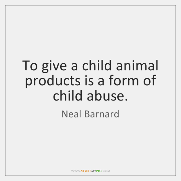 To give a child animal products is a form of child abuse.