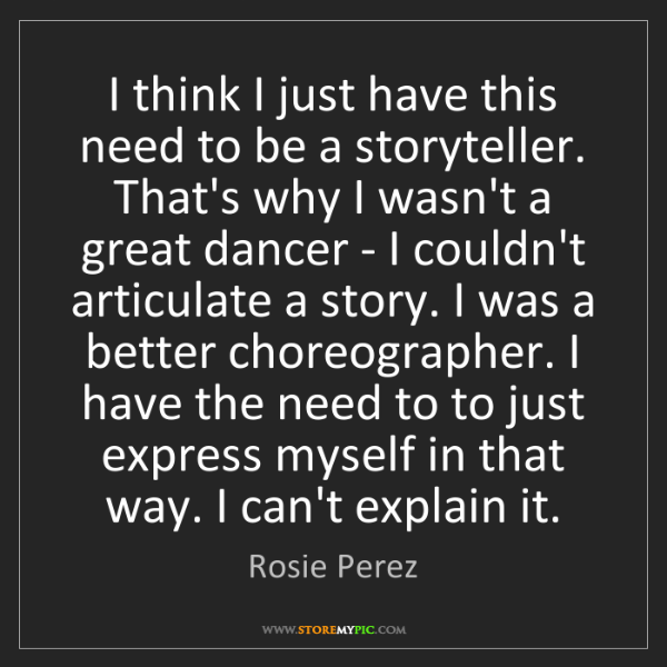 Rosie Perez: I think I just have this need to be a storyteller. That's...