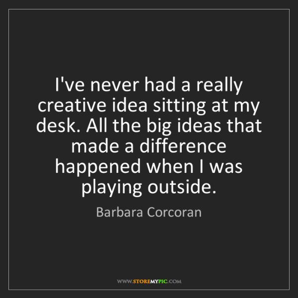Barbara Corcoran: I've never had a really creative idea sitting at my desk....