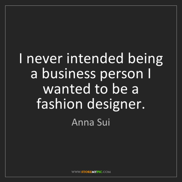 Anna Sui: I never intended being a business person I wanted to...