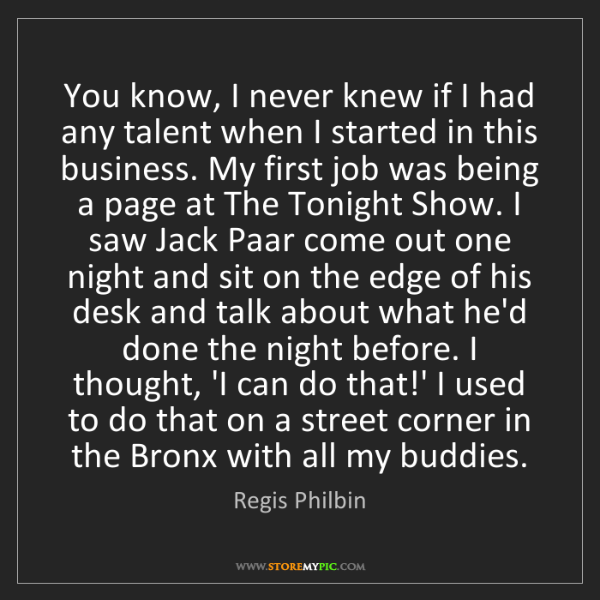 Regis Philbin: You know, I never knew if I had any talent when I started...