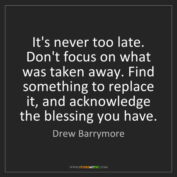 Drew Barrymore: It's never too late. Don't focus on what was taken away....