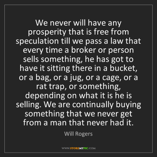 Will Rogers: We never will have any prosperity that is free from speculation...