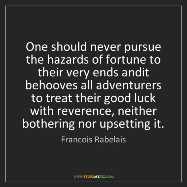 Francois Rabelais: One should never pursue the hazards of fortune to their...